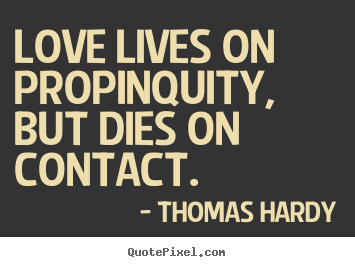Design your own picture quote about love - Love lives on propinquity, but dies on contact.