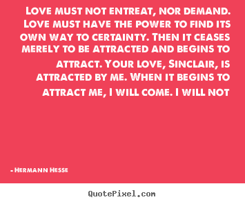 Love quotes - Love must not entreat, nor demand. love must have the power..