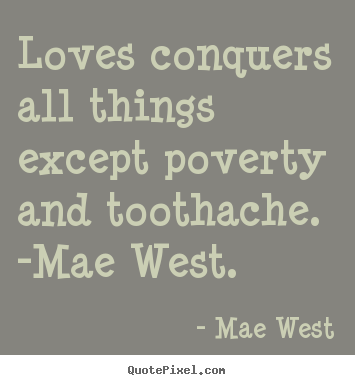 Loves conquers all things except poverty and.. Mae West  love quotes