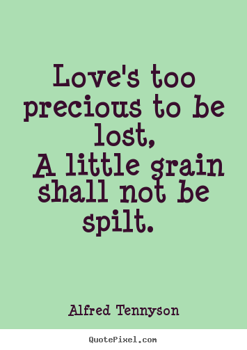 How to design poster quote about love - Love's too precious to be lost, a little grain shall not be..
