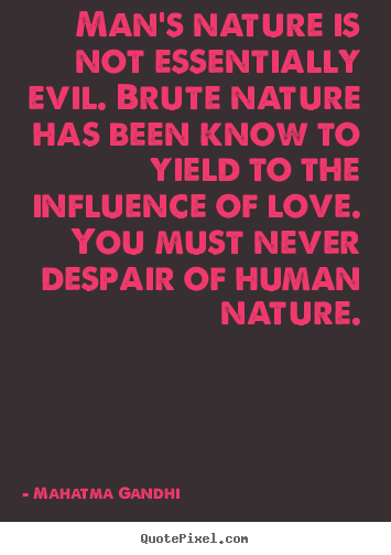 Love quote - Man's nature is not essentially evil. brute nature has been know to yield..