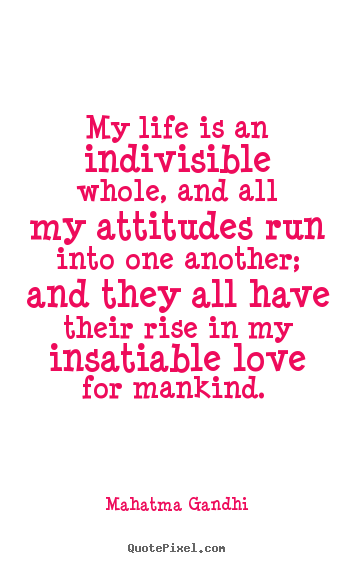 Make personalized picture quotes about love - My life is an indivisible whole, and all my attitudes run into..