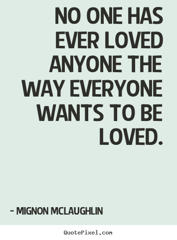 Create your own photo quotes about love - No one has ever loved anyone the way everyone wants to..