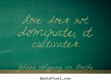 Quotes about love - Love does not dominate; it cultivates.