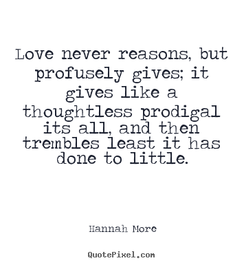 Love quote - Love never reasons, but profusely gives; it gives like a thoughtless..