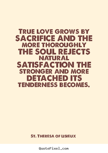 St. Theresa Of Lisieux picture sayings - True love grows by sacrifice and the more thoroughly the soul rejects.. - Love quotes