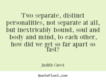 Quote about love - Two separate, distinct personalities, not separate at all, but inextricably..