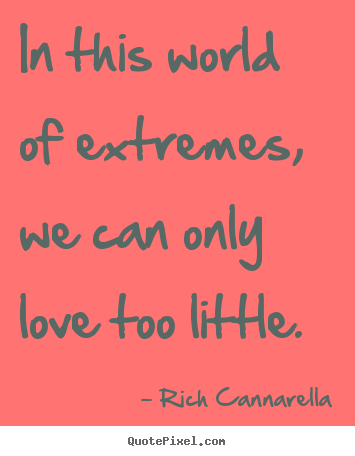 Rich Cannarella picture quotes - In this world of extremes, we can only love.. - Love quotes