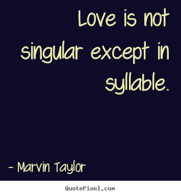 Diy image quotes about love - Love is not singular except in syllable.