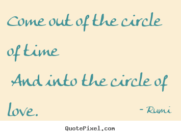 Rumi picture quotes - Come out of the circle of time and into the.. - Love quotes