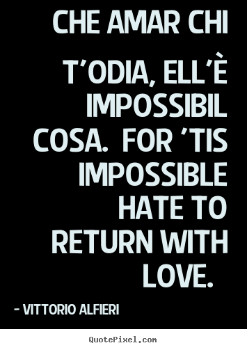 Quotes about love - Che amar chi t'odia, ell'è impossibil cosa. for 'tis impossible..