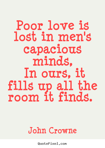 John Crowne image quotes - Poor love is lost in men's capacious minds, in ours,.. - Love sayings