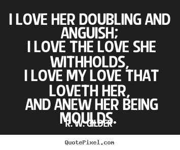 Design your own picture quotes about love - I love her doubling and anguish; i love the..