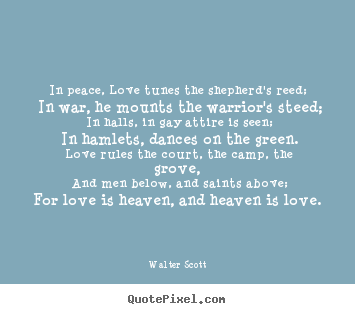 Love quotes - In peace, love tunes the shepherd's reed; in war, he mounts the warrior's..