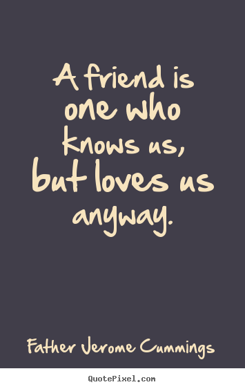 A friend is one who knows us, but loves us.. Father Jerome Cummings  love sayings