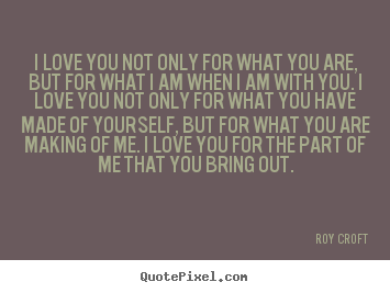 Roy Croft picture quote - I love you not only for what you are, but for what i am when i am with.. - Love sayings