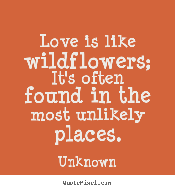 Unknown picture quote - Love is like wildflowers; it's often found.. - Love quote