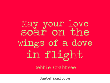 Design your own picture quote about love - May your love soar on the wings of a dove in flight