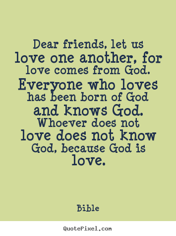 Bible picture quotes - Dear friends, let us love one another, for love comes from.. - Love quotes