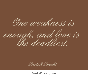 Quotes about love - One weakness is enough, and love is the deadliest.