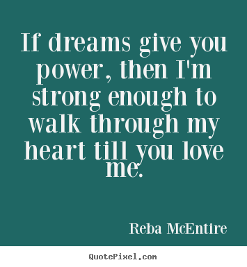 Design custom picture quotes about love - If dreams give you power, then i'm strong..
