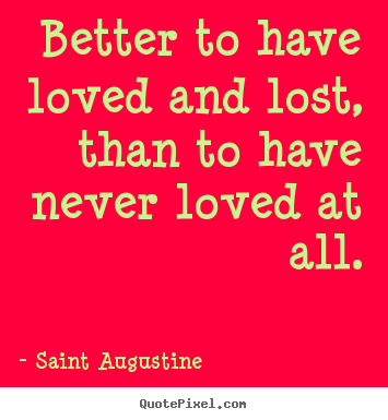 Better to have loved and lost, than to have never loved at all. Saint Augustine good love quote