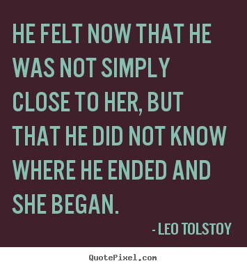 He felt now that he was not simply close to.. Leo Tolstoy famous love quotes