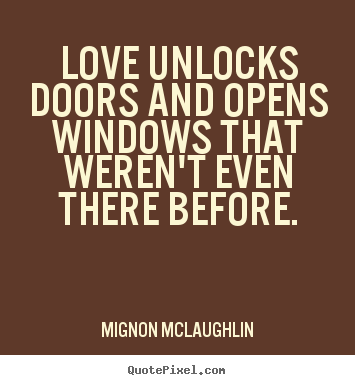 Mignon McLaughlin image quote - Love unlocks doors and opens windows that weren't.. - Love quotes