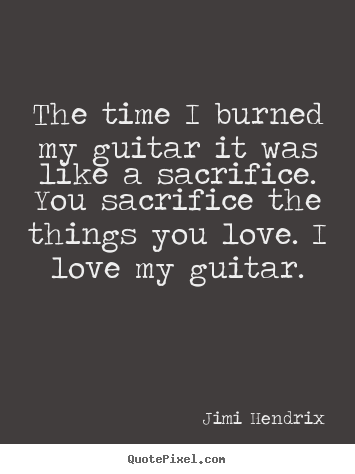 Jimi Hendrix picture quotes - The time i burned my guitar it was like a sacrifice... - Love quotes