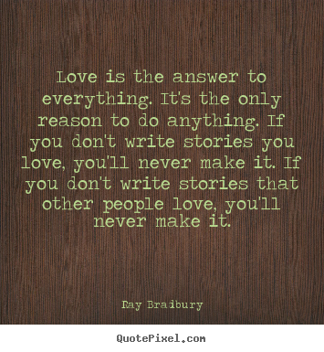 Love quotes - Love is the answer to everything. it's the only reason to do anything...