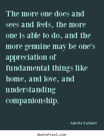 Amelia Earhart image quote - The more one does and sees and feels, the more one is able to.. - Love quotes