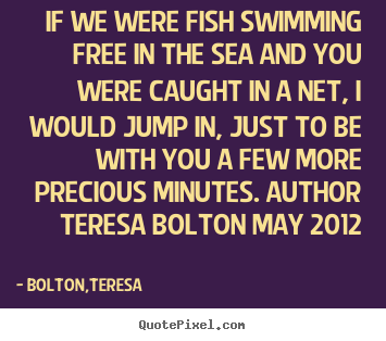 Bolton,Teresa picture quotes - If we were fish swimming free in the sea.. - Love quote