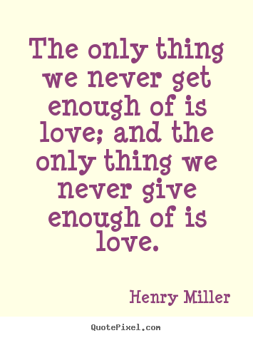 Henry Miller picture quotes - The only thing we never get enough of is.. - Love quote