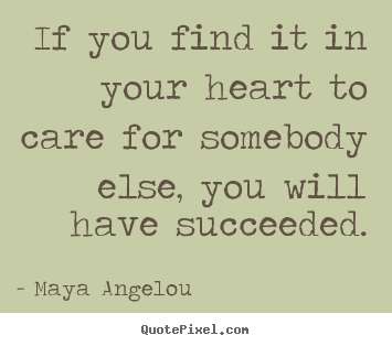 How to make picture sayings about love - If you find it in your heart to care for somebody else, you will..