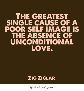 Quotes about love - The greatest single cause of a poor self image is the absence..