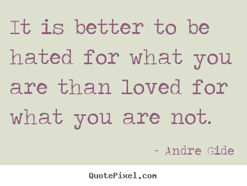 Andre Gide picture quotes - It is better to be hated for what you are than loved for what.. - Love quote