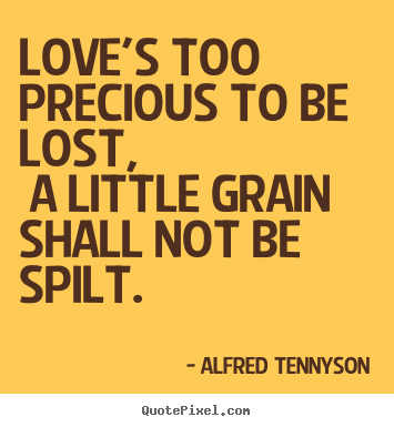 Love quotes - Love's too precious to be lost, a little grain shall..