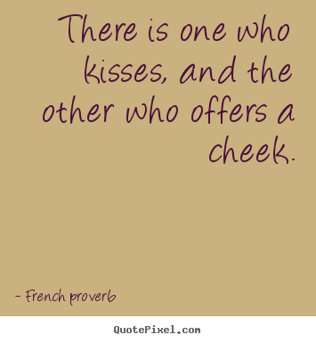 There is one who kisses, and the other who offers.. French Proverb popular love quotes