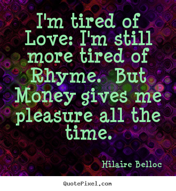 Quotes about love - I'm tired of love: i'm still more tired of rhyme. but money gives me pleasure..