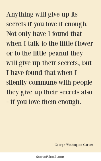 Anything will give up its secrets if you love it enough. not only.. George Washington Carver famous love quotes