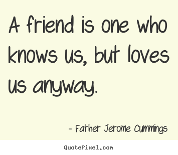 How to design picture quotes about love - A friend is one who knows us, but loves us anyway.