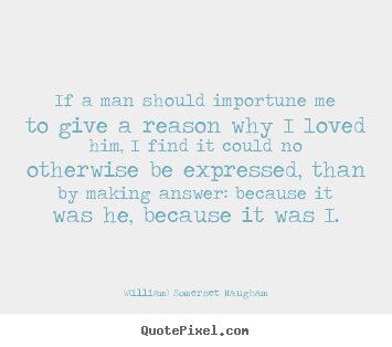 W(illiam) Somerset Maugham poster quote - If a man should importune me to give a reason.. - Love quotes