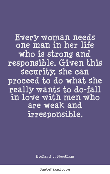 Every woman needs one man in her life who is strong and responsible... Richard J. Needham famous love quote