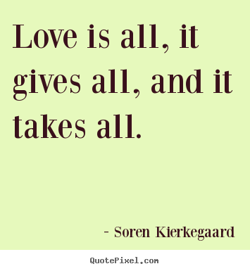 Love is all, it gives all, and it takes all. Soren Kierkegaard  love quotes