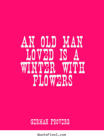 An old man loved is a winter with flowers German Proverb famous love quotes