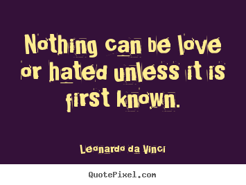 Love quotes - Nothing can be love or hated unless it is first known.