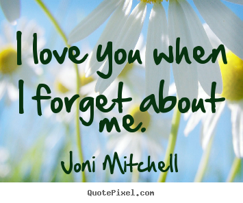 I love you when i forget about me. Joni Mitchell good love quotes