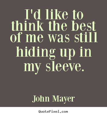 Create your own image quotes about love - I'd like to think the best of me was still hiding up in my sleeve.