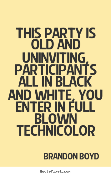 This party is old and uninviting, participants all in black.. Brandon Boyd  love quote