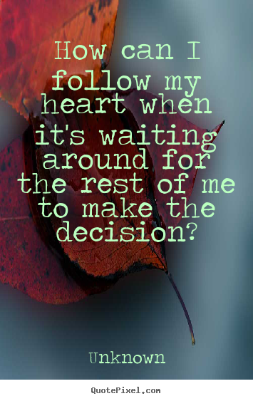How can i follow my heart when it's waiting around.. Unknown great love sayings